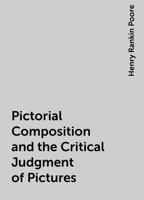 Pictorial Composition and the Critical Judgment of Pictures, Henry Rankin Poore