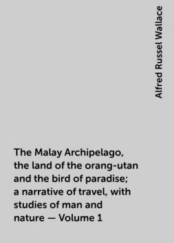 The Malay Archipelago, the land of the orang-utan and the bird of paradise; a narrative of travel, with studies of man and nature — Volume 1, Alfred Russel Wallace