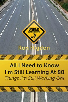 All I Need to Know I'm Still Learning at 80, Ronald Higdon