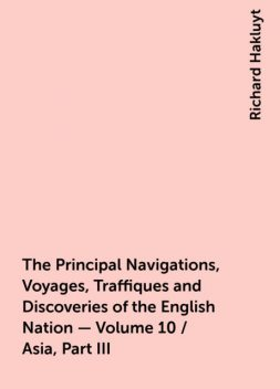 The Principal Navigations, Voyages, Traffiques and Discoveries of the English Nation — Volume 10 / Asia, Part III, Richard Hakluyt