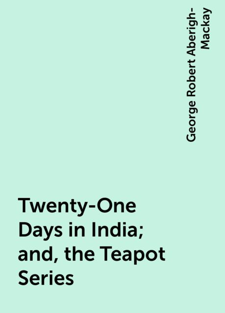 Twenty-One Days in India; and, the Teapot Series, George Robert Aberigh-Mackay