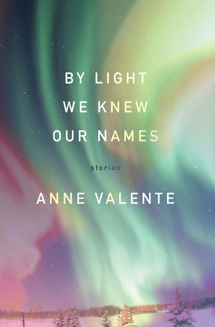 By Light We Knew Our Names, Anne Valente