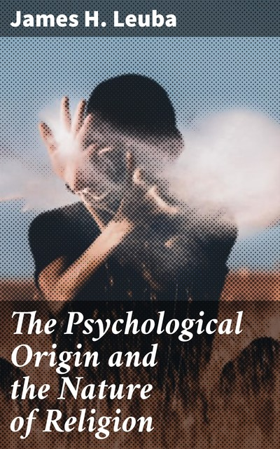 The Psychological Origin and the Nature of Religion, James H.Leuba