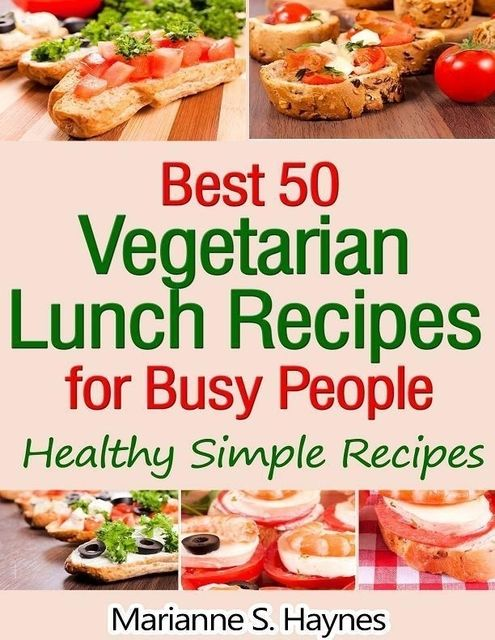 Best 50 Vegetarian Lunch Recipes for Busy People: Healthy Simple Recipes, Marianne S.Haynes