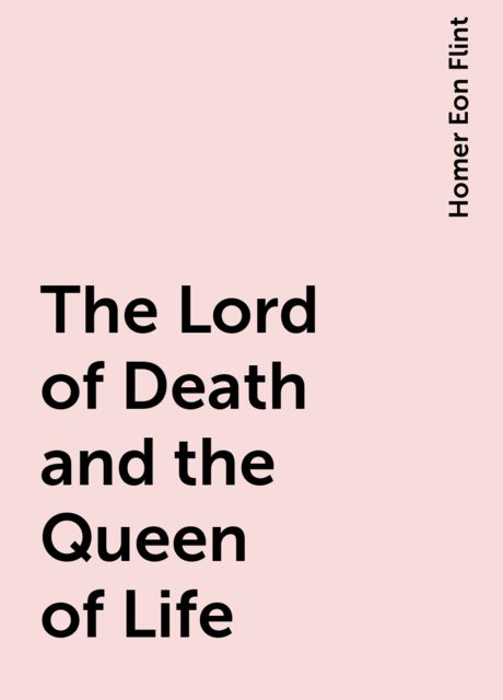 The Lord of Death and the Queen of Life, Homer Eon Flint