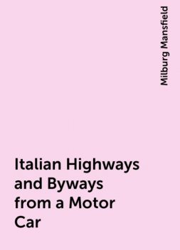 Italian Highways and Byways from a Motor Car, Milburg Mansfield
