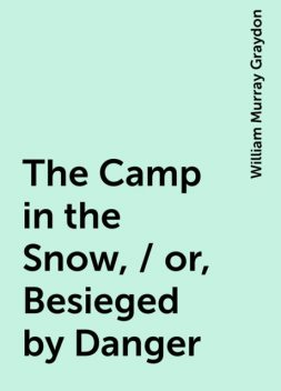 The Camp in the Snow, / or, Besieged by Danger, William Murray Graydon