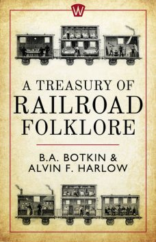 A Treasury of Railroad Folklore, Alvin F.Harlow, B.A.Botkin