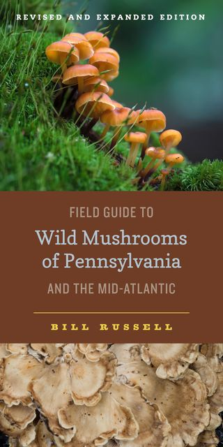 Field Guide to Wild Mushrooms of Pennsylvania and the Mid-Atlantic, Bill Russell
