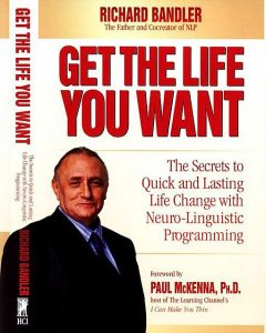 Get the Life You Want: The Secrets to Quick and Lasting Life Change with Neuro-Linguistic Programming, Richard Bandler