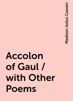 Accolon of Gaul / with Other Poems, Madison Julius Cawein