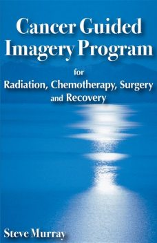 Cancer Guided Imagery Program for Radiation, Chemotherapy, Surgery and Recovery, Steven Murray