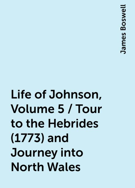 Life of Johnson, Volume 5 / Tour to the Hebrides (1773) and Journey into North Wales, James Boswell