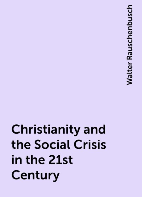 Christianity and the Social Crisis in the 21st Century, Walter Rauschenbusch