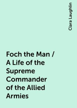 Foch the Man / A Life of the Supreme Commander of the Allied Armies, Clara Laughlin