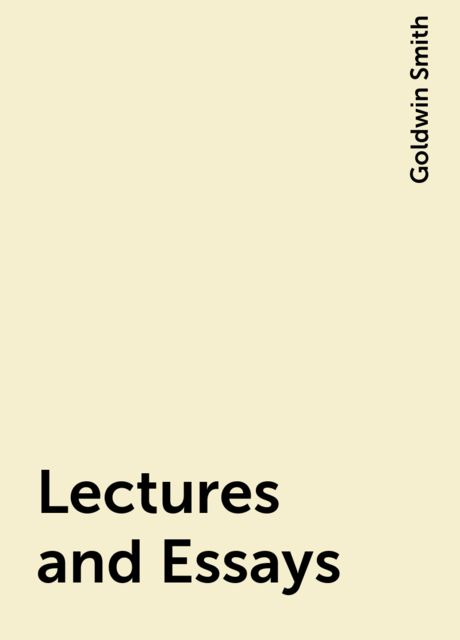 Lectures and Essays, Goldwin Smith