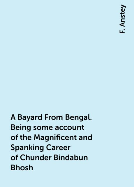 A Bayard From Bengal. Being some account of the Magnificent and Spanking Career of Chunder Bindabun Bhosh, F. Anstey