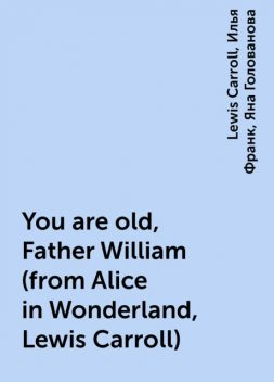 You are old, Father William (from Alice in Wonderland, Lewis Carroll), Илья Франк, Lewis Carroll, Яна Голованова