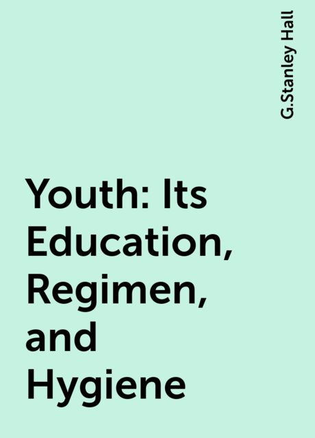 Youth: Its Education, Regimen, and Hygiene, G.Stanley Hall
