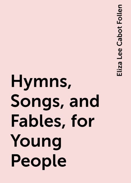 Hymns, Songs, and Fables, for Young People, Eliza Lee Cabot Follen