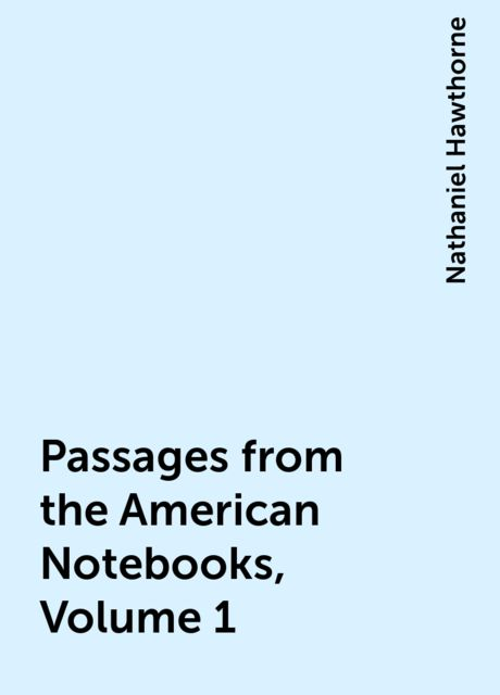 Passages from the American Notebooks, Volume 1, Nathaniel Hawthorne