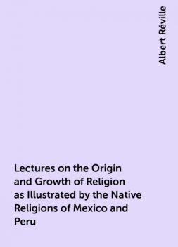 Lectures on the Origin and Growth of Religion as Illustrated by the Native Religions of Mexico and Peru, Albert Réville
