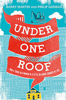 Under One Roof: How a Tough Old Woman in a Little Old House Changed My Life, Barry Martin, Philip Lerman