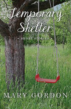 Temporary Shelter, Mary Gordon
