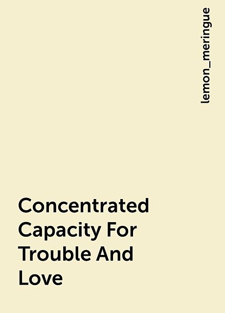Concentrated Capacity For Trouble And Love, lemon_meringue