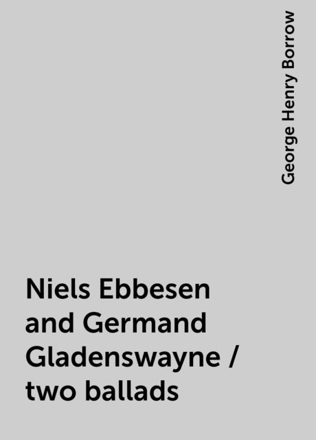 Niels Ebbesen and Germand Gladenswayne / two ballads, George Henry Borrow