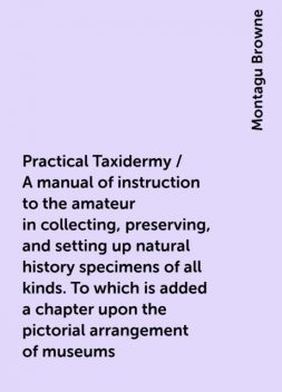 Practical Taxidermy / A manual of instruction to the amateur in collecting, preserving, and setting up natural history specimens of all kinds. To which is added a chapter upon the pictorial arrangement of museums. With additional instructions in modelling, Montagu Browne