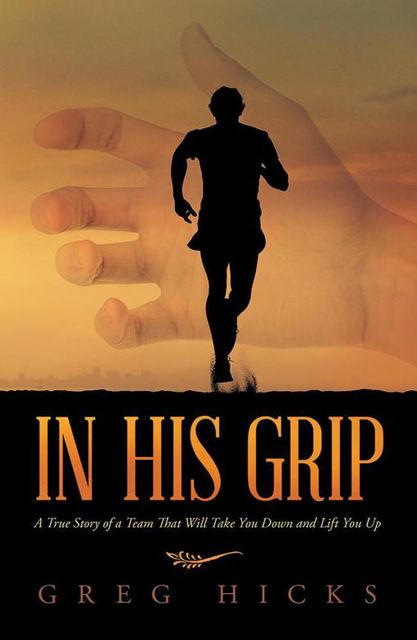 In His Grip: A True Story of a Team That Will Take You Down and Lift You Up, Greg Hicks