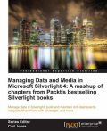 Managing Data and Media in Microsoft Silverlight 4: A mashup of chapters from Packt's bestselling Silverlight books, Jeffrey Smith, Gastón C.Hillar, Matthew Duffield, Todd Snyder, Cameron Albert, Frank LaVigne, Gill Cleeren, Joel Eden, Kevin Dockx, Vibor Cipan
