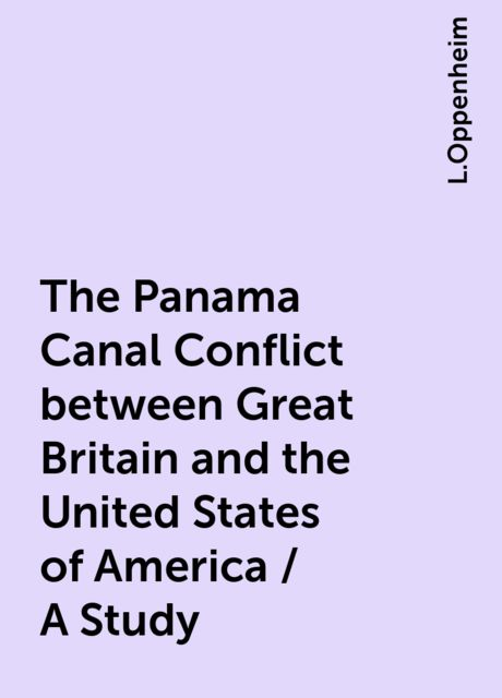The Panama Canal Conflict between Great Britain and the United States of America / A Study, L.Oppenheim
