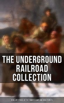 The Underground Railroad Collection: Real Life Stories of the Former Slaves and Abolitionists, William Still, Laura S.Haviland, Sarah Bradford