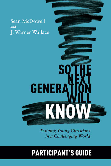 So the Next Generation Will Know Participant's Guide, Sean McDowell, J. Warner Wallace