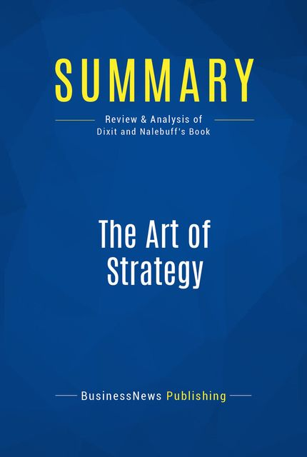 Summary : The Art Of Strategy – Avinash Dixit and Barry Nalebuff, BusinessNews Publishing