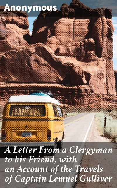 A Letter From a Clergyman to his Friend, with an Account of the Travels of Captain Lemuel Gulliver,