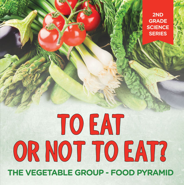 To Eat Or Not To Eat? The Vegetable Group – Food Pyramid, Baby Professor