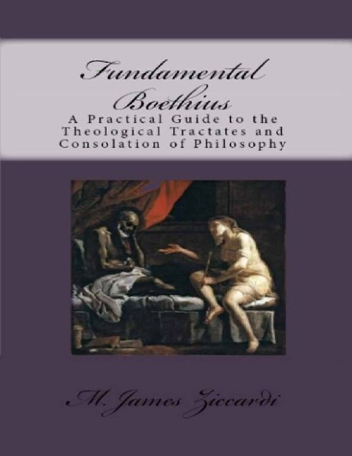Fundamental Boethius: A Practical Guide to the Theological Tractates and Consolation of Philosophy, M.James Ziccardi