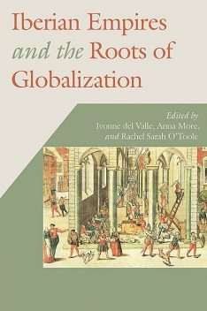 Iberian Empires and the Roots of Globalization, Rachel Sarah O'Toole, Anna More, Ivonne del Valle