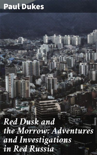 Red Dusk and the Morrow: Adventures and Investigations in Red Russia, Paul Dukes