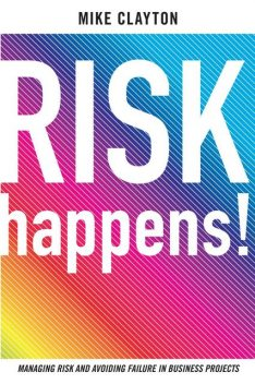 Risk Happen. Managing risk and avoiding failure in buisness projects, Mike Clayton