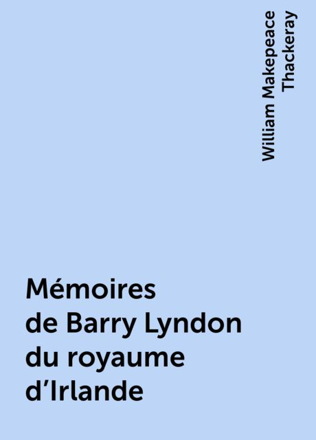 Mémoires de Barry Lyndon du royaume d'Irlande, William Makepeace Thackeray
