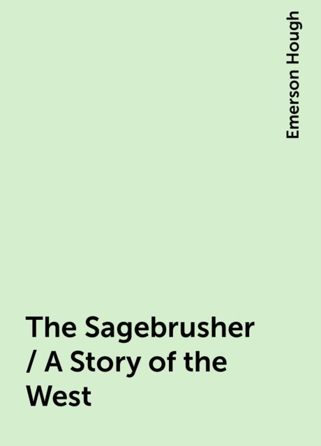The Sagebrusher / A Story of the West, Emerson Hough
