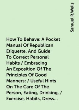 How To Behave: A Pocket Manual Of Republican Etiquette, And Guide To Correct Personal Habits / Embracing An Exposition Of The Principles Of Good Manners; / Useful Hints On The Care Of The Person, Eating, Drinking, / Exercise, Habits, Dress, Self-Culture, Samuel R.Wells