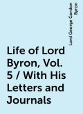 Life of Lord Byron, Vol. 5 / With His Letters and Journals, Lord George Gordon Byron