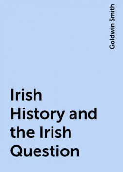 Irish History and the Irish Question, Goldwin Smith