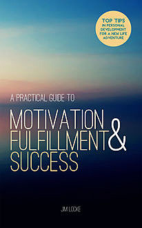 A Practical Guide to Motivation, Fulfillment & Success, Jim Locke