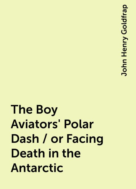 The Boy Aviators' Polar Dash / or Facing Death in the Antarctic, John Henry Goldfrap